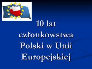 10 lat cz?onkowstwa Polski w Unii Europejskiej