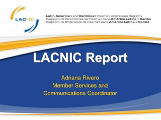 LACNIC Report Adriana  Rivero Member Services and  Communications Coordinator