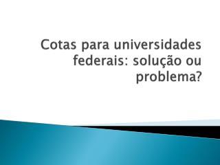 Cotas para universidades federais: solução ou problema?
