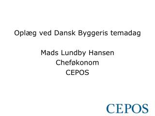 Oplæg ved Dansk Byggeris temadag Mads Lundby Hansen Cheføkonom CEPOS