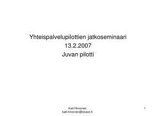 Yhteispalvelupilottien jatkoseminaari 13.2.2007 Juvan pilotti