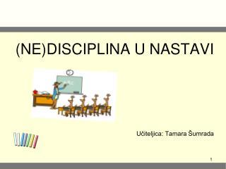 (NE)DISCIPLINA U NASTAVI Učiteljica: Tamara Šumrada