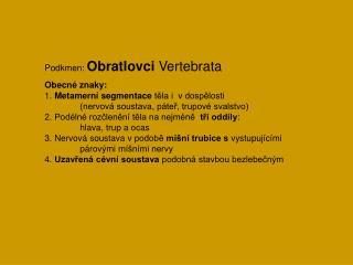 Podkmen:  Obratlovci  Vertebrata Obecné znaky: 1.  Metamerní segmentace  těla i  vdospělosti