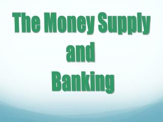The Money Supply and  Banking