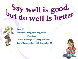 Class: 7A Presenters: Wong Hiu Ching, Irene  	      Wong Lum Teacher in-charge: Ms Chung Kim Kam