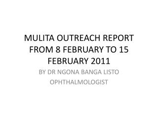 MULITA OUTREACH REPORT FROM 8 FEBRUARY TO 15 FEBRUARY 2011