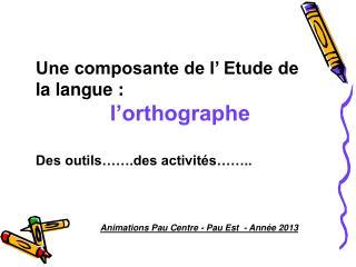 Une composante de l' Etude de la langue :  l'orthographe Des outils…….des activités……..