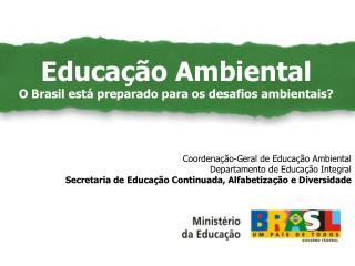 Educação Ambiental como Políticas Públicas Coordenação-Geral de Educação Ambiental