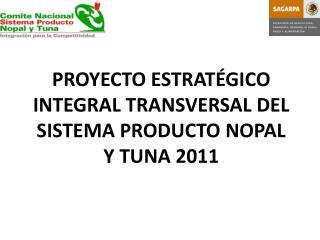 PROYECTO ESTRATÉGICO INTEGRAL TRANSVERSAL DEL SISTEMA PRODUCTO NOPAL Y TUNA 2011
