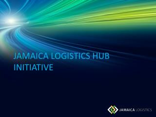 JAMAICA  LOGISTICS HUB INITIATIVE