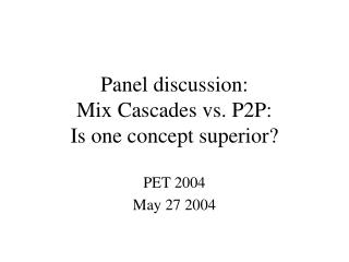 Panel discussion: Mix Cascades vs. P2P: Is one concept superior?