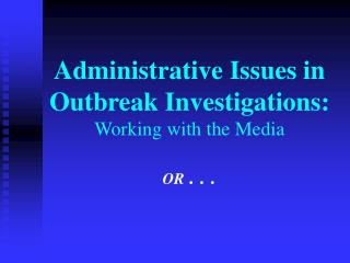 Administrative Issues in Outbreak Investigations: Working with the Media  OR . . .