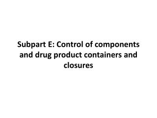 Subpart  E: Control of components and drug product containers and closures