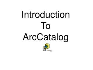 Introduction  To  ArcCatalog