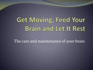 Get Moving, Feed Your Brain and Let It Rest