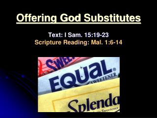 Offering God  Substitutes Text:  I Sam. 15:19-23 Scripture Reading:  Mal. 1:6-14