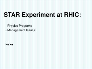 STAR Experiment at  RHIC: - Physics Programs - Management Issues Nu  Xu
