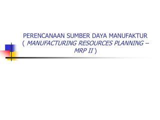 PERENCANAAN SUMBER DAYA MANUFAKTUR (  MANUFACTURING RESOURCES PLANNING – MRP II  )