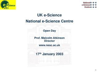 UK e-Science National e-Science Centre Open Day Prof. Malcolm Atkinson Director nesc.ac.uk