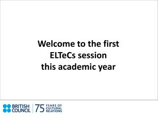Welcome to the first ELTeCs session  this academic year