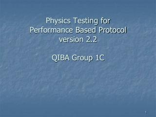 Physics Testing for  Performance Based Protocol version 2.2  QIBA Group 1C