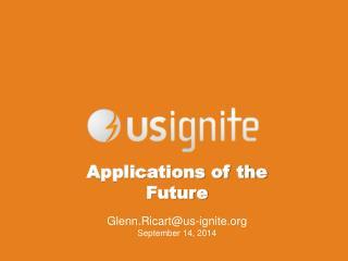Applications of the Future Glenn.Ricart@us-ignite September 14, 2014