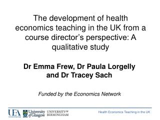 Dr Emma Frew, Dr Paula Lorgelly and Dr Tracey Sach Funded by the Economics Network