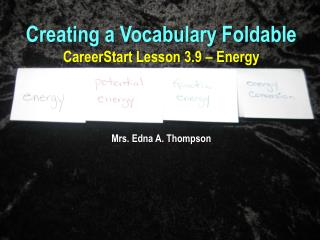 Creating a Vocabulary Foldable CareerStart  Lesson 3.9 – Energy Mrs. Edna A. Thompson