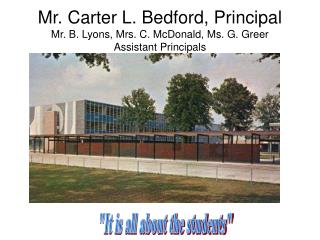 Mr. Carter L. Bedford, Principal Mr. B. Lyons, Mrs. C. McDonald, Ms. G. Greer Assistant Principals