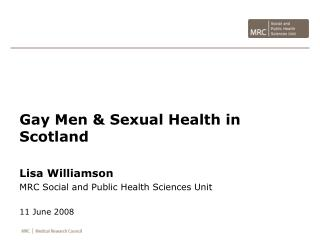 Gay Men & Sexual Health in Scotland Lisa Williamson MRC Social and Public Health Sciences Unit