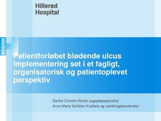 Dorthe Oxholm Klinisk sygeplejespecialist Anne Marie Schlüter Kvalitets og udviklingskoordinator