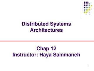 Distributed Systems Architectures   Chap 12 Instructor: Haya Sammaneh