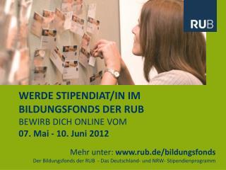 WERDE STIPENDIAT/IN IM BILDUNGSFONDS DER RUB BEWIRB DICH ONLINE VOM 07. Mai - 10. Juni 2012