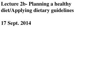 Lecture 2b- Planning a healthy diet/Applying dietary guidelines 17 Sept. 2014