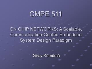 CMPE 511 ON CHIP NETWORKS: A Scalable, Communication-Centric Embedded System Design Paradigm