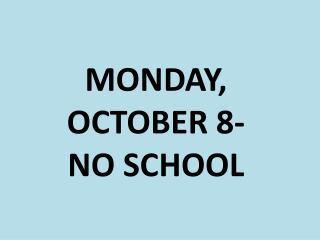 MONDAY,  OCTOBER 8- NO SCHOOL