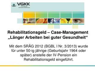 """Rehabilitationsgeld – Case-Management """"Länger Arbeiten bei guter Gesundheit"""""""