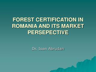 FOREST CERTIFICATION IN ROMANIA AND ITS MARKET PERSEPECTIVE