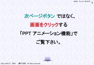 次ページボタン ではなく、 画面をクリック する 「 PPT  アニメーション機能」で ご覧下さい。