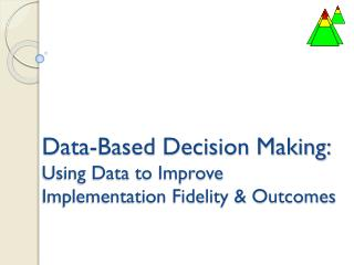 Data-Based Decision Making: Using Data to Improve Implementation Fidelity & Outcomes