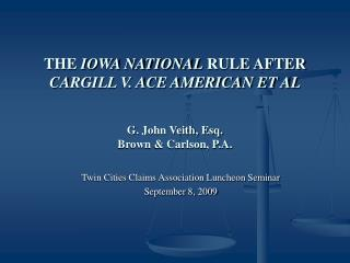 THE IOWA NATIONAL RULE AFTER CARGILL V. ACE AMERICAN ET AL  G. John Veith, Esq. Brown  Carlson, P.A.