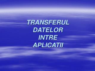 TRANSFERUL  DATELOR  INTRE  APLICATII