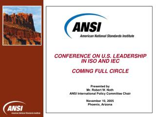 CONFERENCE ON U.S. LEADERSHIP IN ISO AND IEC COMING FULL CIRCLE Presented by Mr. Robert W. Noth