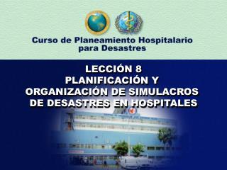 LECCIÓN 8 PLANIFICACIÓN Y  ORGANIZACIÓN DE SIMULACROS  DE DESASTRES EN HOSPITALES
