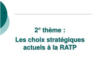 2° thème : Les choix stratégiques actuels à la RATP