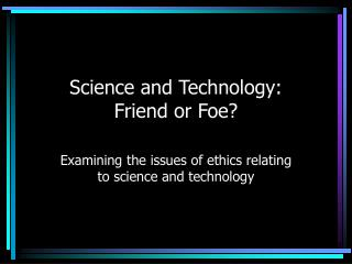 Science and Technology: Friend or Foe?