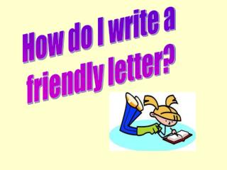 How do I write a  friendly letter?
