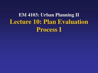 EM 4103: Urban Planning II Lecture 10: Plan Evaluation Process I