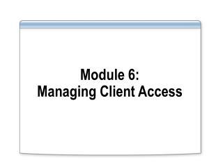 Module 6: Managing Client Access