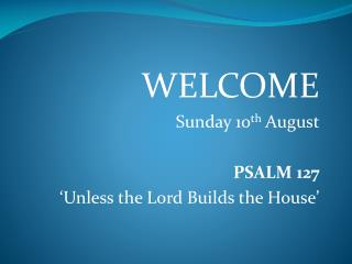 WELCOME Sunday 10 th  August PSALM 127 'Unless the Lord Builds the House'